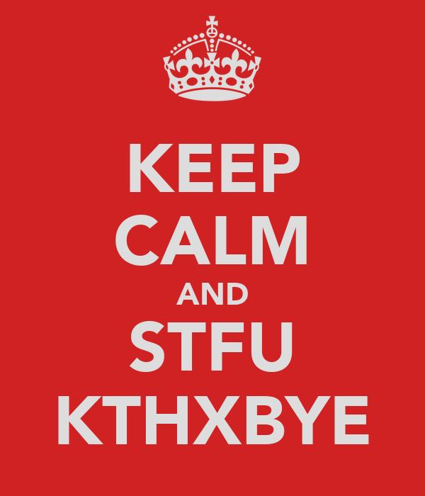 KEEP CALM AND STFU KTHXBYE