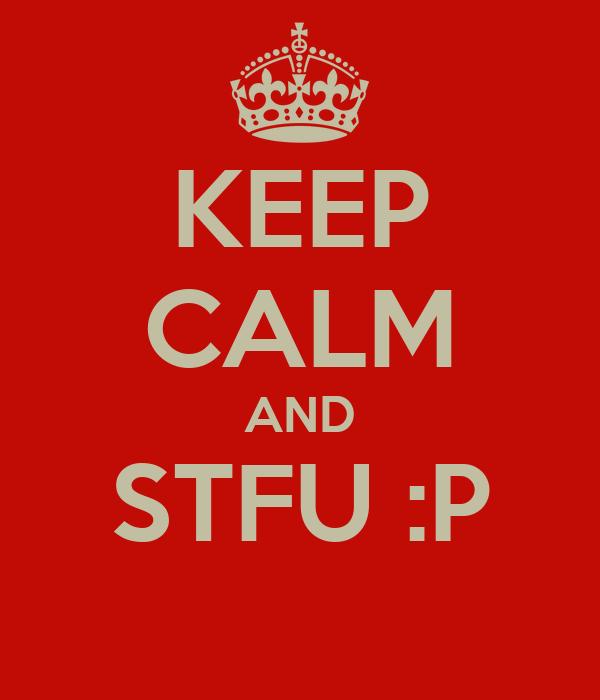 KEEP CALM AND STFU :P