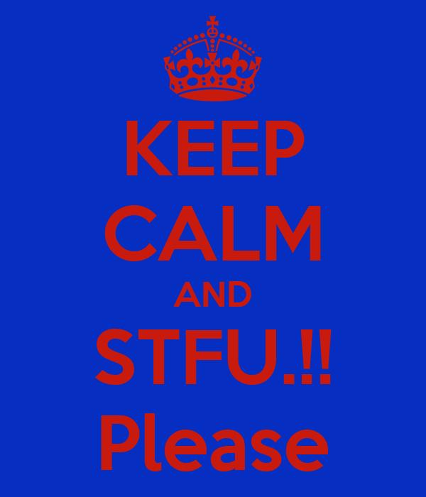 KEEP CALM AND STFU.!! Please