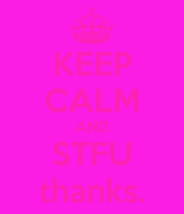 KEEP CALM AND STFU thanks.