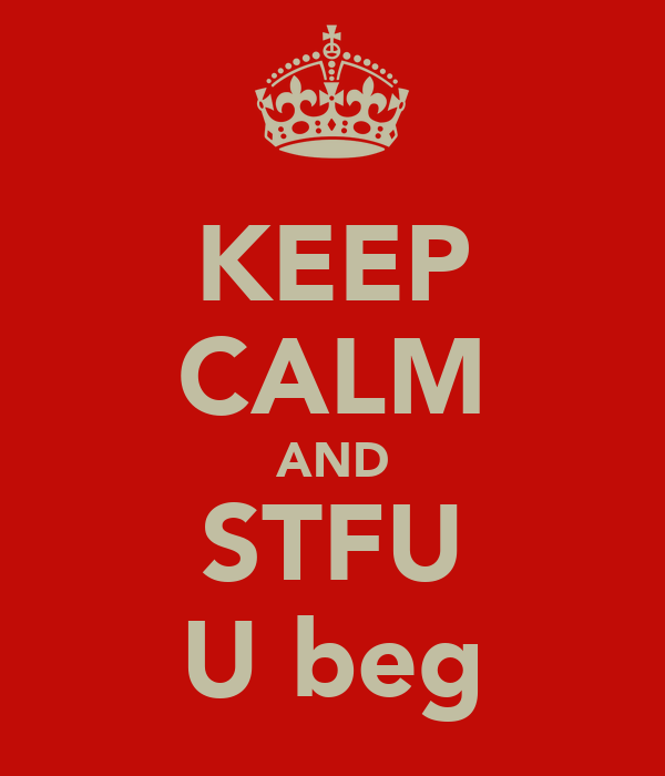 KEEP CALM AND STFU U beg