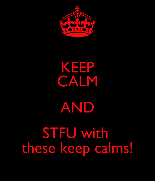 KEEP CALM AND STFU with  these keep calms!