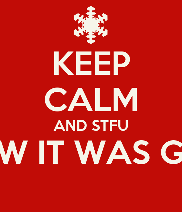 KEEP CALM AND STFU YALL KNEW IT WAS GON SNOW