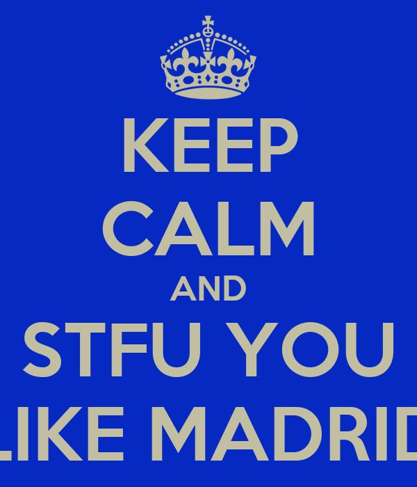 KEEP CALM AND STFU YOU LIKE MADRID