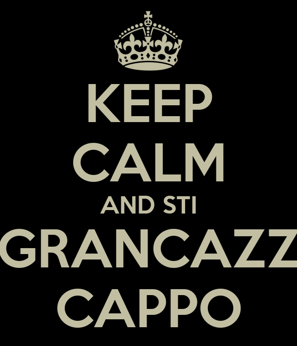 KEEP CALM AND STI  GRANCAZZI CAPPO