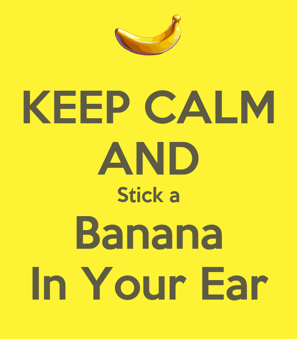 KEEP CALM AND Stick a Banana  In Your Ear