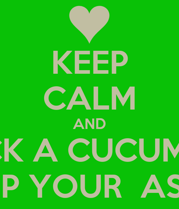 KEEP CALM AND STICK A CUCUMBER UP YOUR  ASS