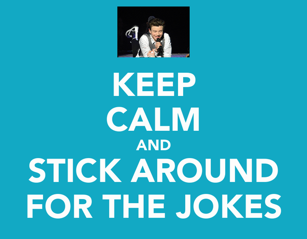 KEEP CALM AND STICK AROUND FOR THE JOKES