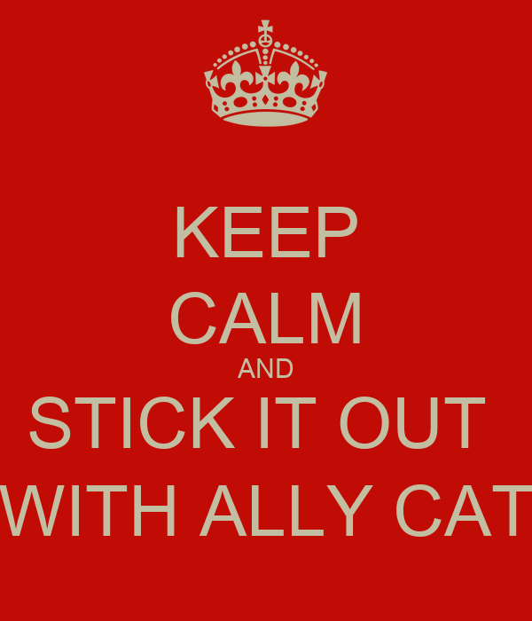 KEEP CALM AND STICK IT OUT  WITH ALLY CAT