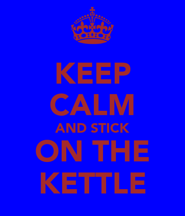 KEEP CALM AND STICK ON THE KETTLE
