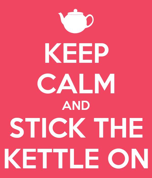 KEEP CALM AND STICK THE KETTLE ON