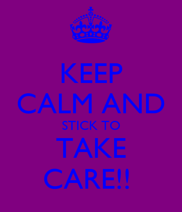 KEEP CALM AND STICK TO TAKE CARE!!
