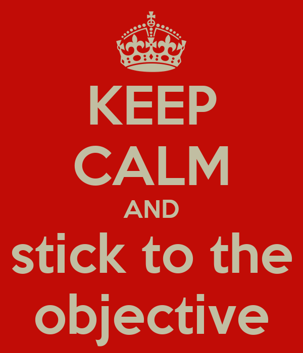 KEEP CALM AND stick to the objective