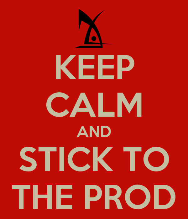 KEEP CALM AND STICK TO THE PROD