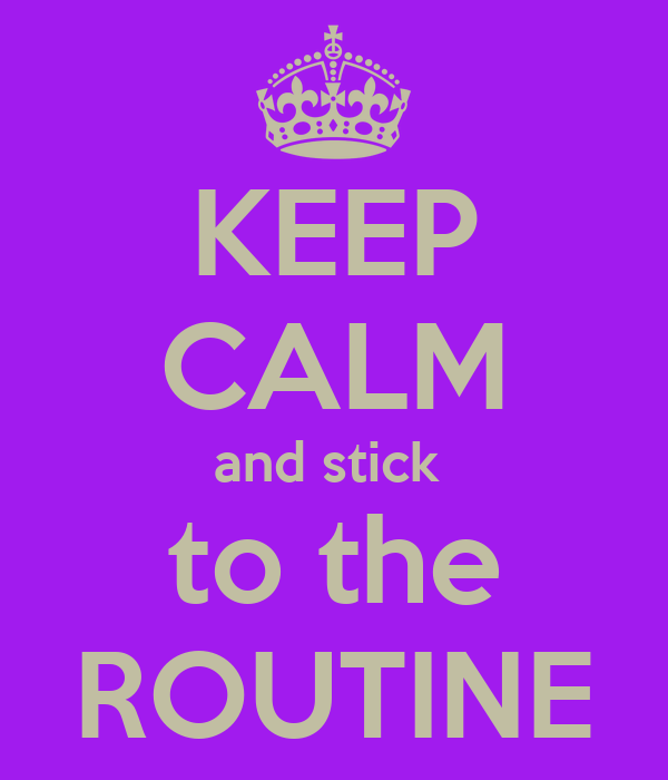 KEEP CALM and stick  to the ROUTINE