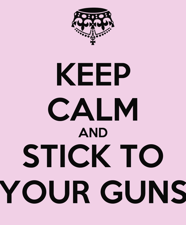 KEEP CALM AND STICK TO YOUR GUNS