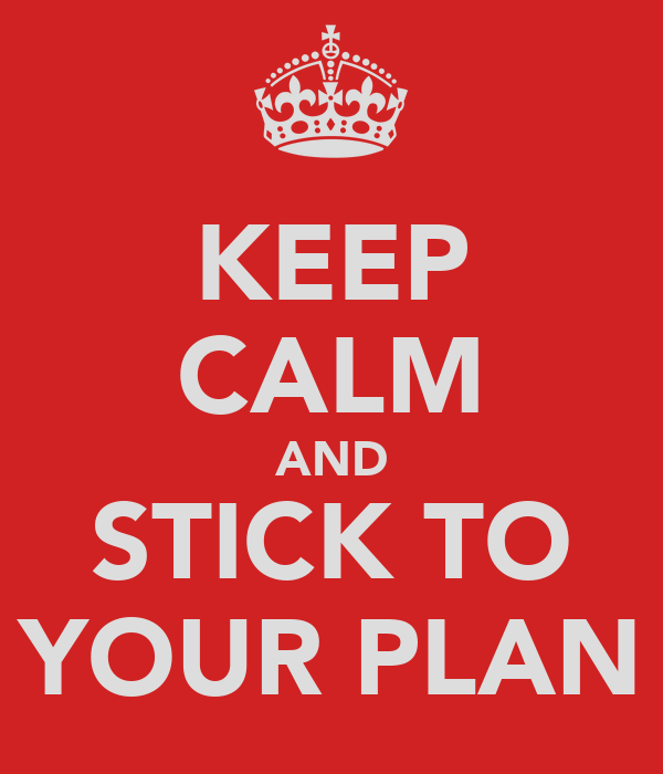 KEEP CALM AND STICK TO YOUR PLAN