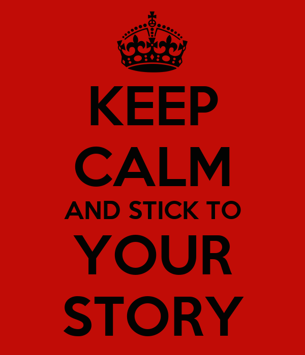 KEEP CALM AND STICK TO YOUR STORY