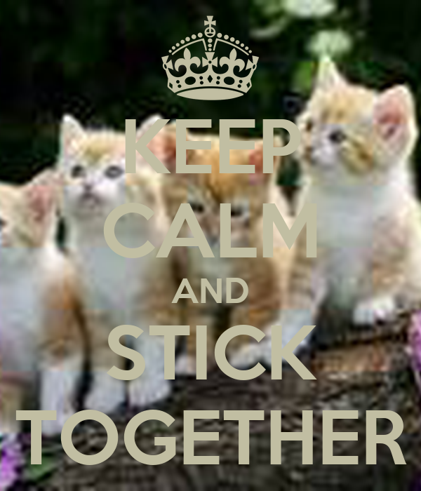 KEEP CALM AND STICK TOGETHER