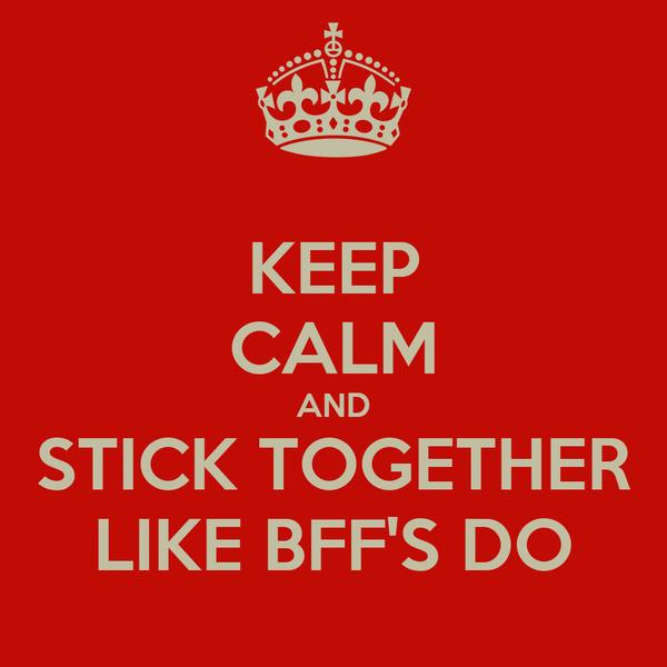 KEEP CALM AND STICK TOGETHER LIKE BFF'S DO