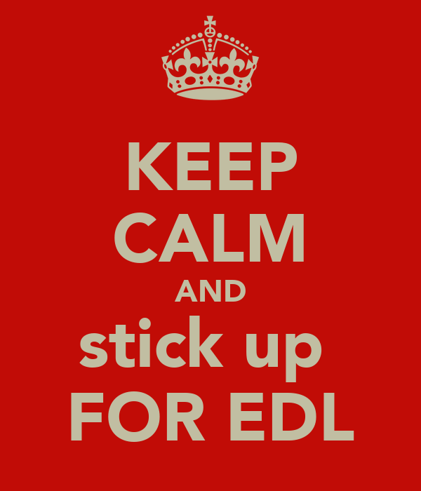 KEEP CALM AND stick up  FOR EDL