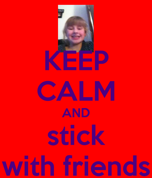 KEEP CALM AND stick with friends