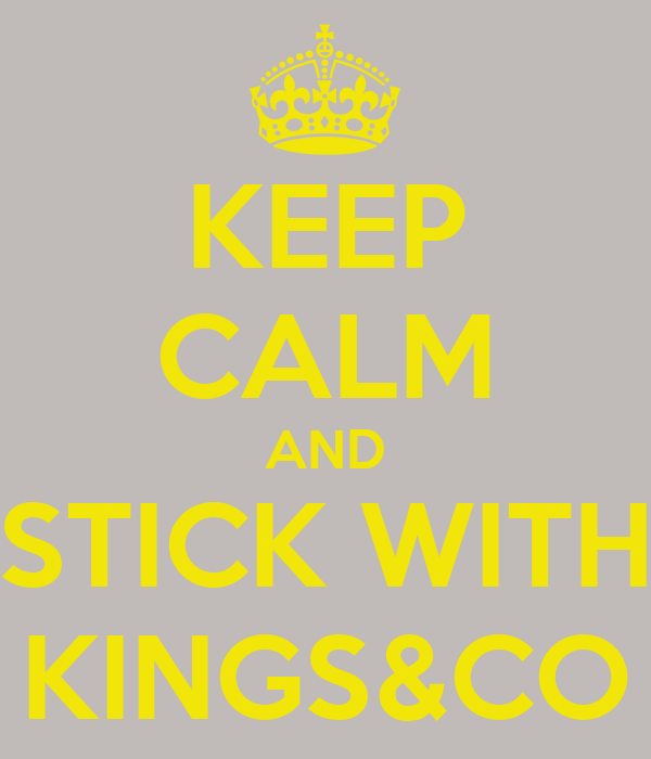 KEEP CALM AND STICK WITH KINGS&CO