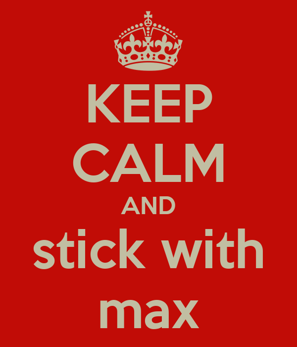 KEEP CALM AND stick with max