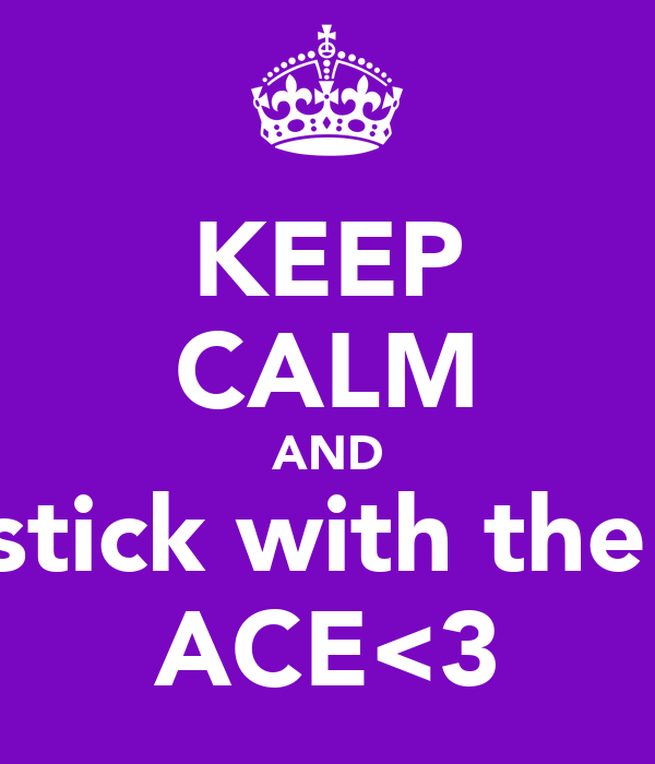 KEEP CALM AND stick with the  ACE<3