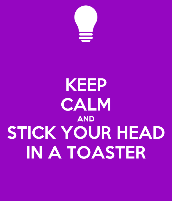 KEEP CALM AND STICK YOUR HEAD IN A TOASTER