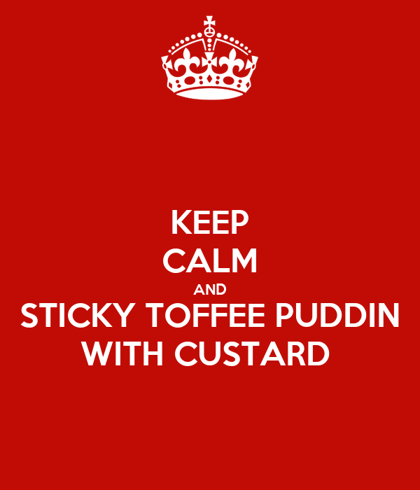 KEEP CALM AND STICKY TOFFEE PUDDIN WITH CUSTARD