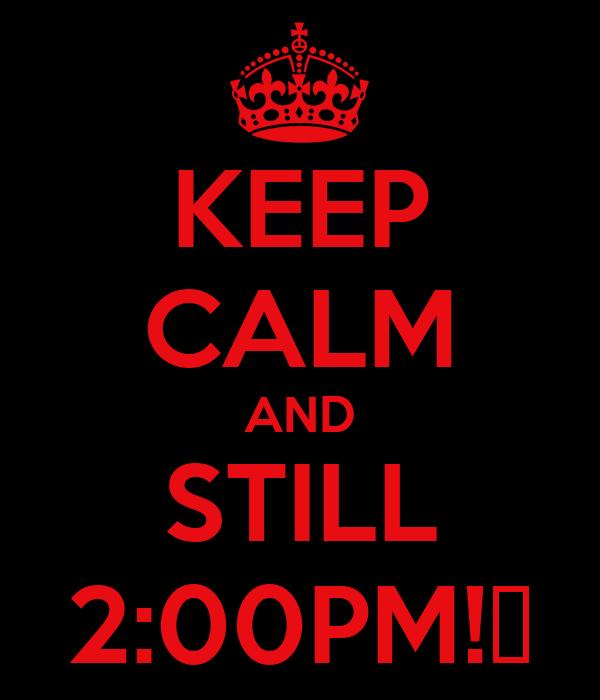 KEEP CALM AND STILL 2:00PM!♥