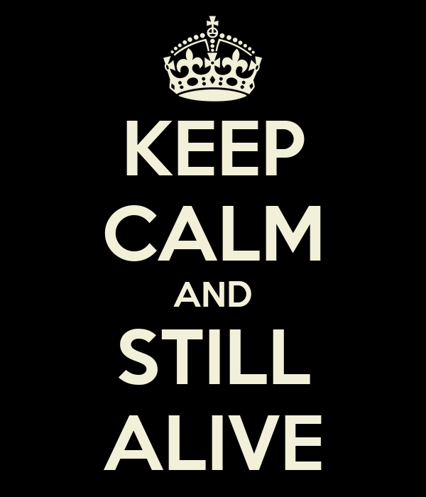 KEEP CALM AND STILL ALIVE
