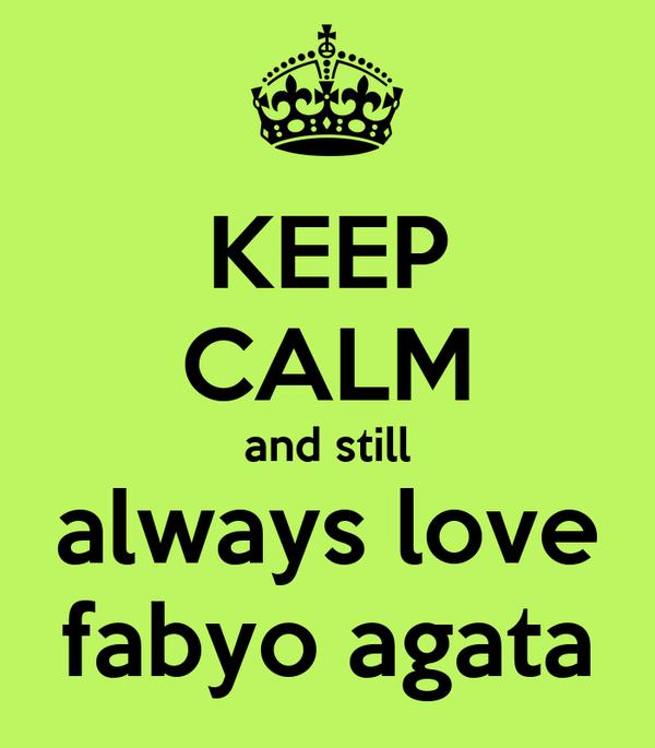KEEP CALM and still always love fabyo agata