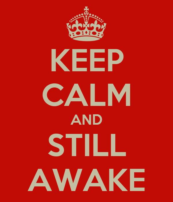 KEEP CALM AND STILL AWAKE
