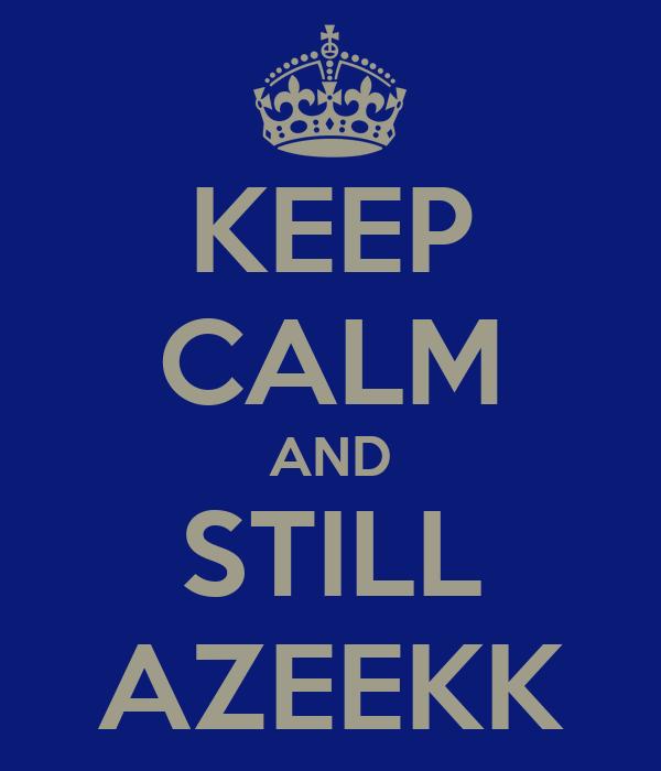 KEEP CALM AND STILL AZEEKK