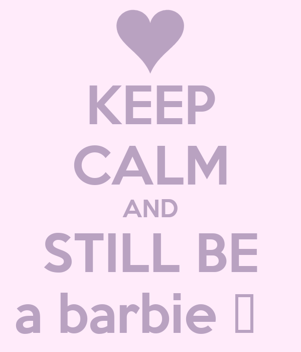 KEEP CALM AND  STILL BE  a barbie ♥