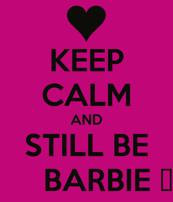 KEEP CALM AND STILL BE        BARBIE ♥