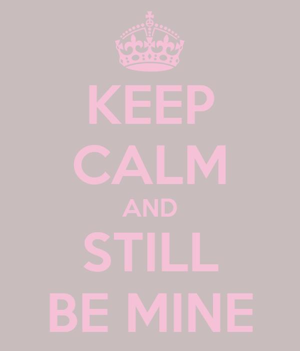 KEEP CALM AND STILL BE MINE