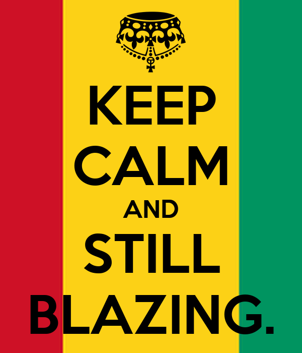 KEEP CALM AND STILL BLAZING.