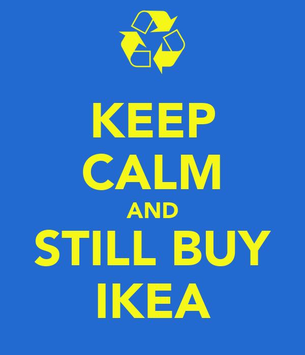 KEEP CALM AND STILL BUY IKEA