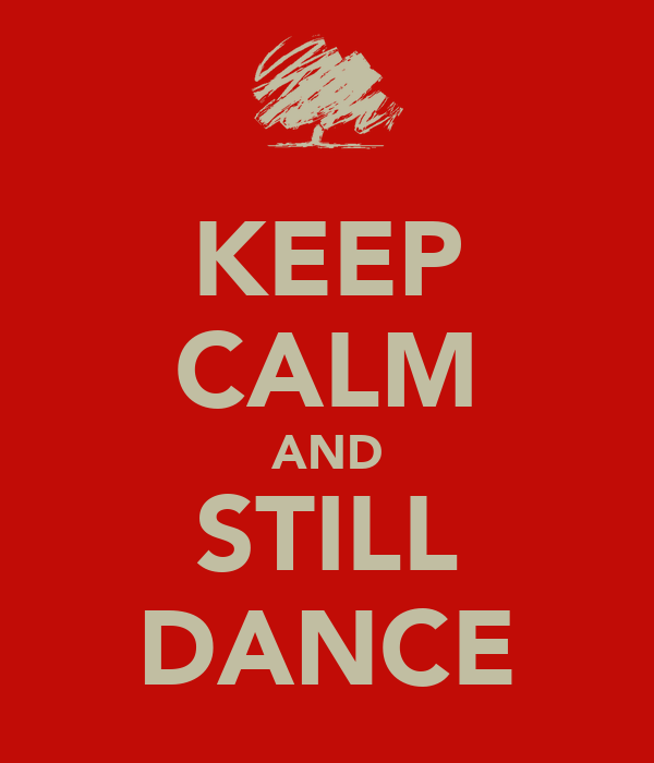KEEP CALM AND STILL DANCE