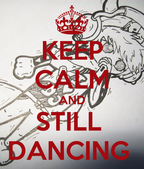 KEEP CALM AND STILL  DANCING