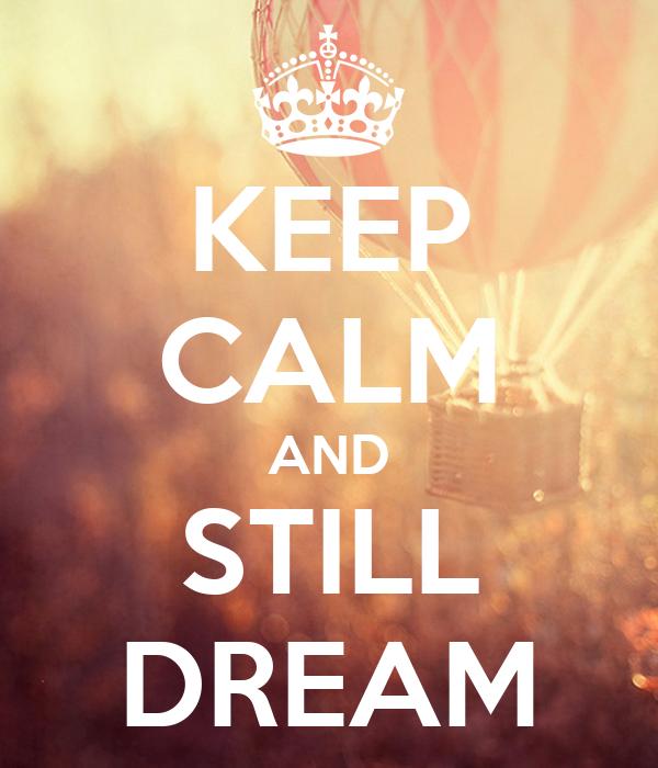 KEEP CALM AND STILL DREAM