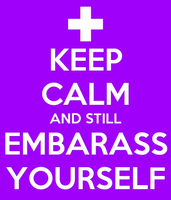 KEEP CALM AND STILL EMBARASS YOURSELF