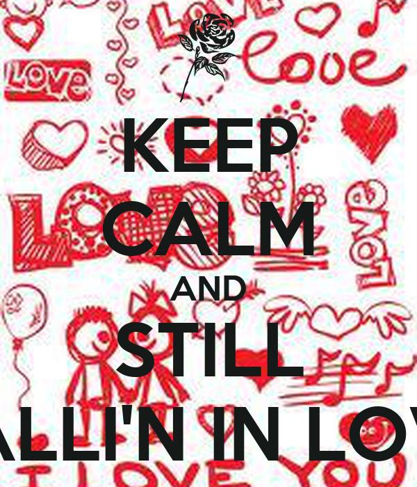 KEEP CALM AND STILL FALLI'N IN LOVE