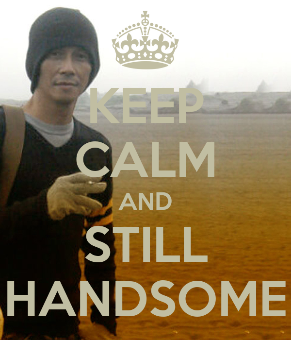 KEEP CALM AND STILL HANDSOME