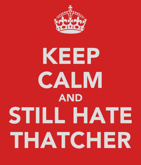 KEEP CALM AND STILL HATE THATCHER