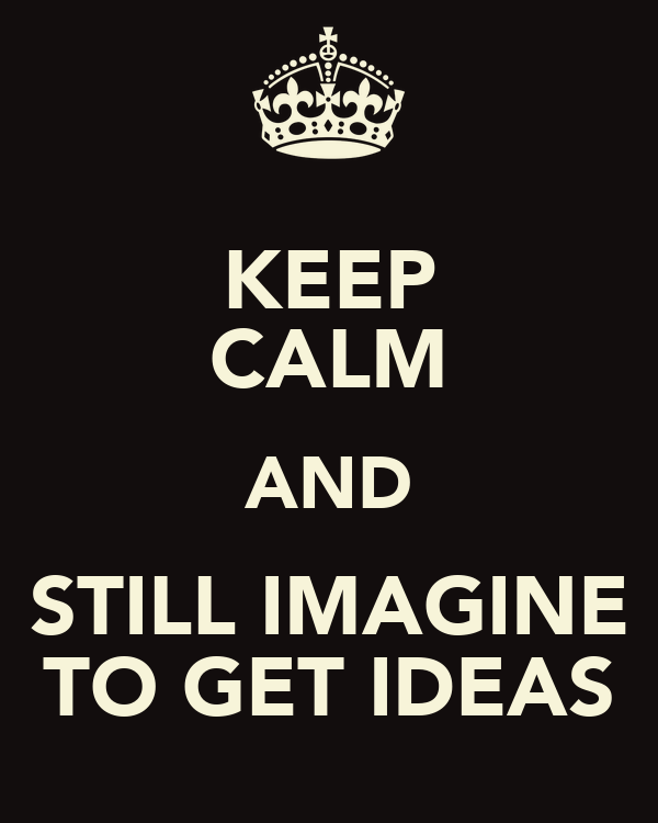 KEEP CALM AND STILL IMAGINE TO GET IDEAS