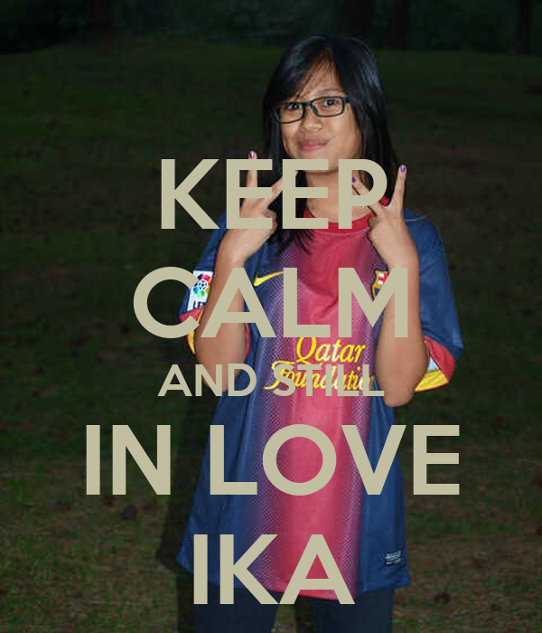 KEEP CALM AND STILL IN LOVE IKA